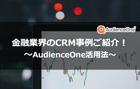 金融業界のCRM事例ご紹介!AudienceOne®︎活用法