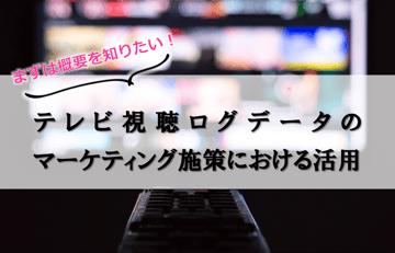 まずは概要を知りたい!テレビ視聴ログデータのマーケティング施策における活用