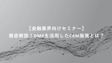 アーカイブ動画公開中!【金融業界向け30分セミナー】徹底解説!DMPを活用したCRM施策とは?