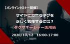 10/12(月)オンラインセミナー開催!サイトに溢れるタグを正しく管理するには?タグマネージャー活用術