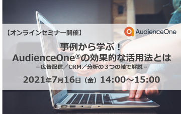 【終了】7/16(金)オンライン形式で開催!事例から学ぶ!AudienceOne®の効果的な活用法とは〜広告配信/CRM/分析の3つの軸で解説〜