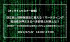 7/27(火)オンライン開催|改正個人情報保護法に備える!マーケティング担当者が押さえるべき影響と対策とは?