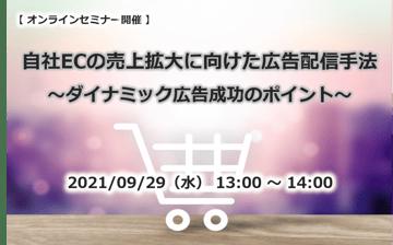 9/29(水)オンライン形式で開催 自社ECの売上拡大に向けた広告配信手法 ~ダイナミック広告成功のポイント~