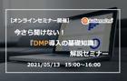 【オンライン】5/13(木)|好評につき追加開催決定!今さら聞けない『DMP導入の基礎知識』解説セミナー