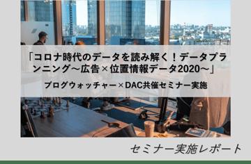 「コロナ時代のデータを読み解く!データプランニング~広告×位置情報データ2020~」/ブログウォッチャー×DAC共催セミナー実施!