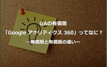 GAの有償版「Google アナリティクス 360」ってなに? ―無償版と有償版の違いー