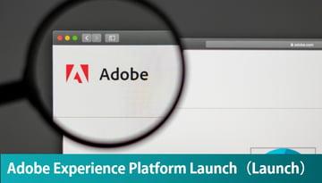アドビの新しいタグマネージャー「Adobe Experience Platform Launch」のご紹介